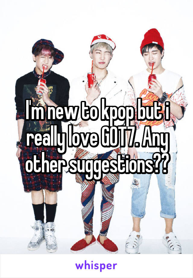 I'm new to kpop but i really love GOT7. Any other suggestions??