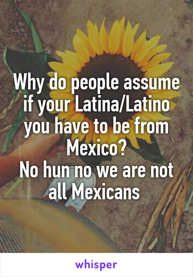 Why do people assume if your Latina/Latino you have to be from Mexico? No hun no we are not all Mexicans