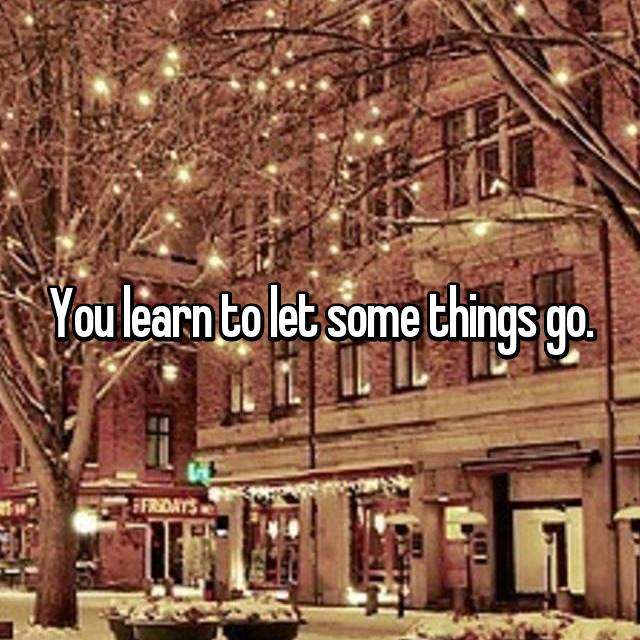 You learn to let some things go.