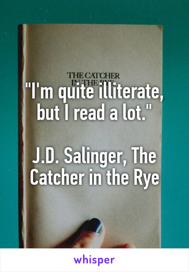 """""""I'm quite illiterate, but I read a lot.""""  J.D. Salinger, The Catcher in the Rye"""