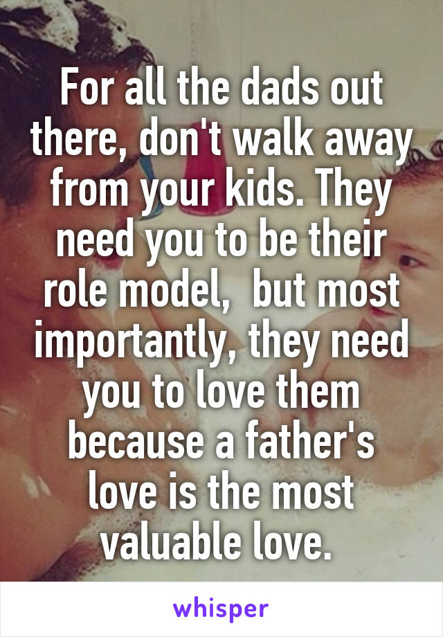 For all the dads out there, don't walk away from your kids. They need you to be their role model,  but most importantly, they need you to love them because a father's love is the most valuable love.