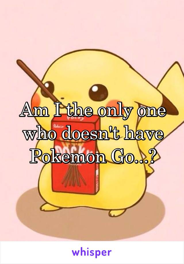 Am I the only one who doesn't have Pokemon Go...?
