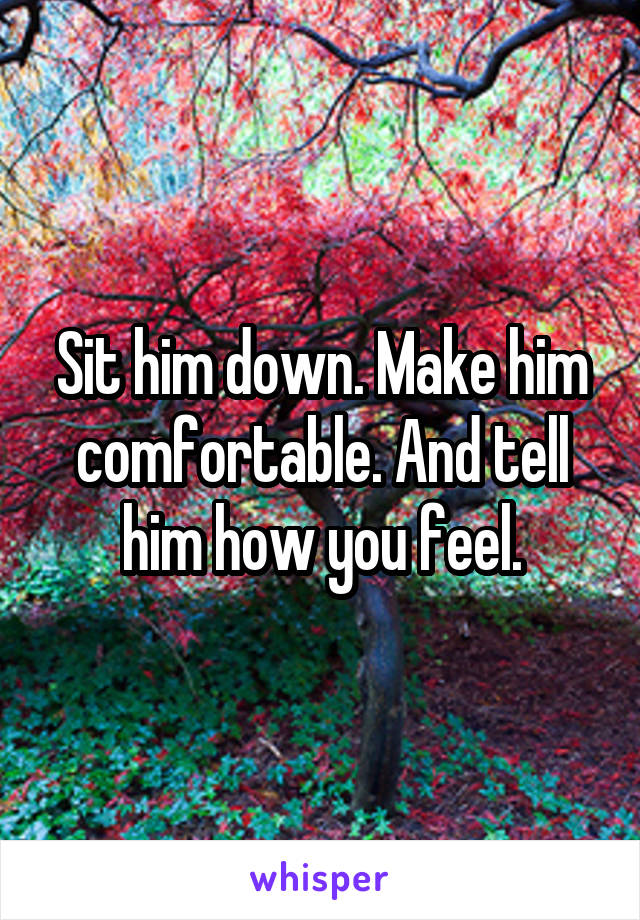 Sit him down. Make him comfortable. And tell him how you feel.