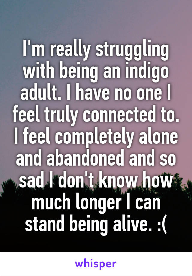 I'm really struggling with being an indigo adult. I have no one I feel truly connected to. I feel completely alone and abandoned and so sad I don't know how much longer I can stand being alive. :(