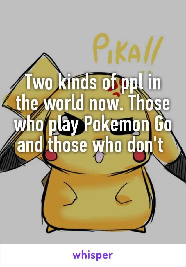 Two kinds of ppl in the world now. Those who play Pokemon Go and those who don't