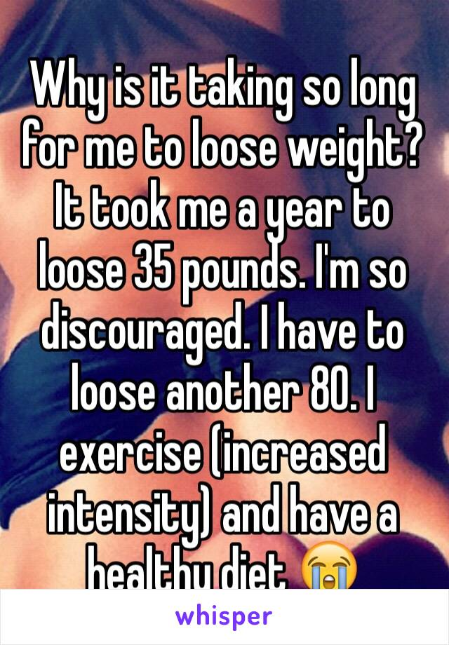 Why is it taking so long for me to loose weight? It took me a year to loose 35 pounds. I'm so discouraged. I have to loose another 80. I exercise (increased intensity) and have a healthy diet 😭
