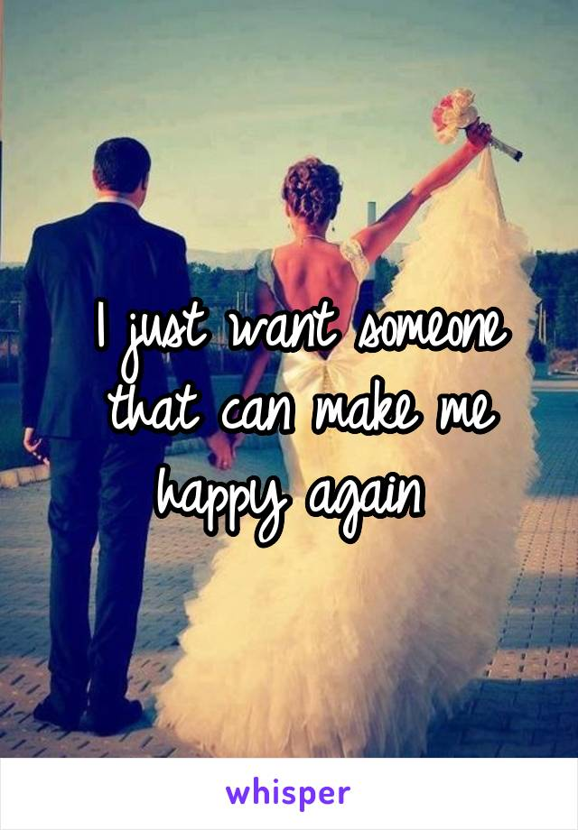 I just want someone that can make me happy again