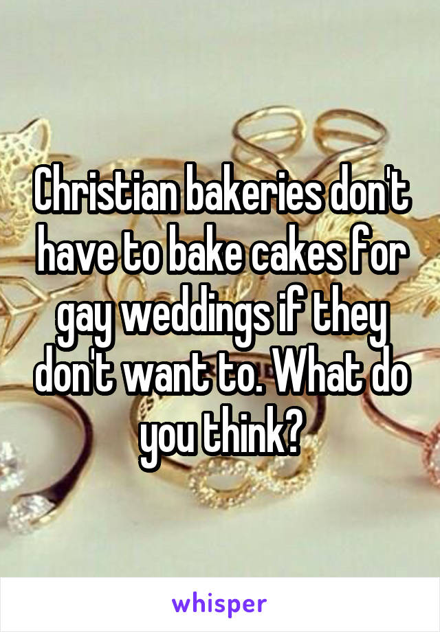 Christian bakeries don't have to bake cakes for gay weddings if they don't want to. What do you think?