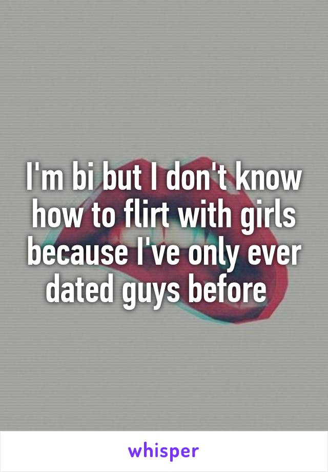 I'm bi but I don't know how to flirt with girls because I've only ever dated guys before
