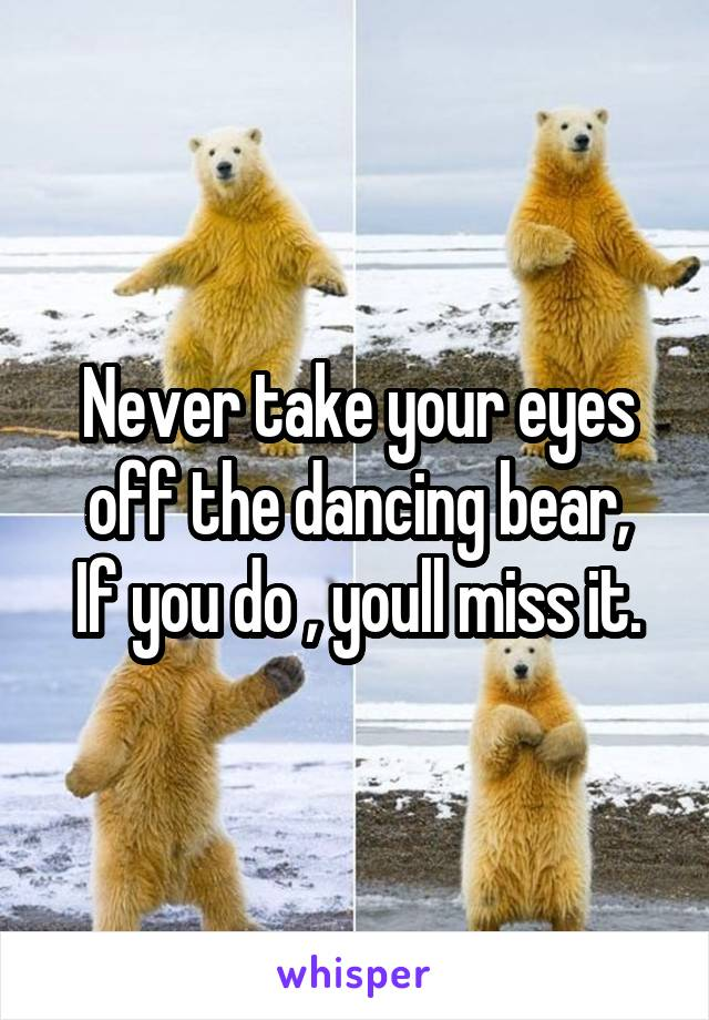 Never take your eyes off the dancing bear, If you do , youll miss it.