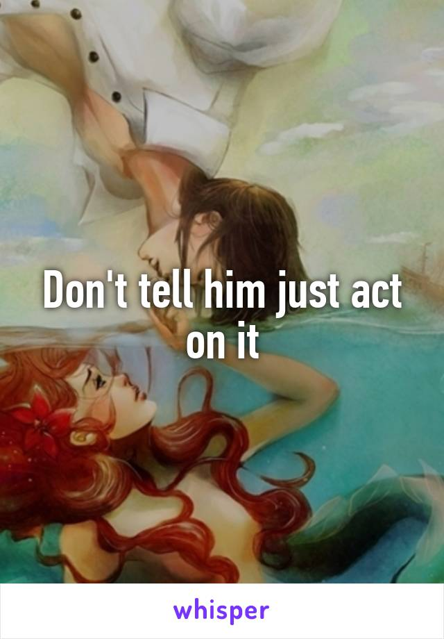 Don't tell him just act on it