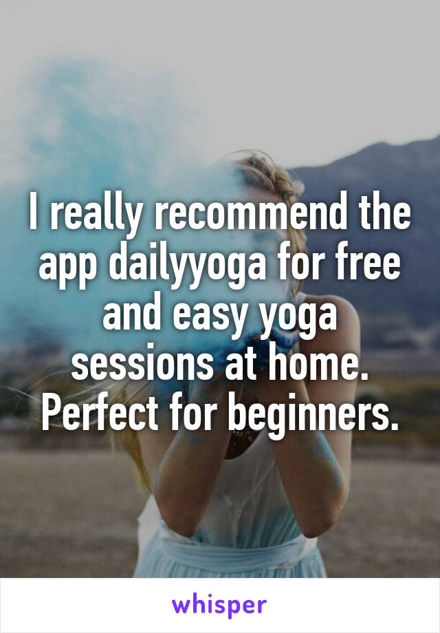 I really recommend the app dailyyoga for free and easy yoga sessions at home. Perfect for beginners.
