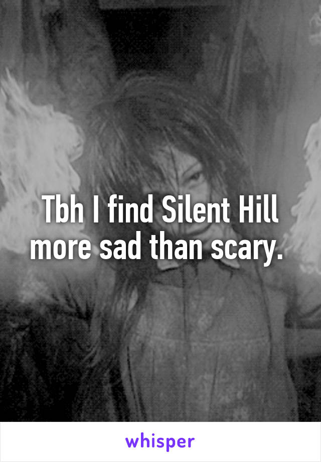 Tbh I find Silent Hill more sad than scary.