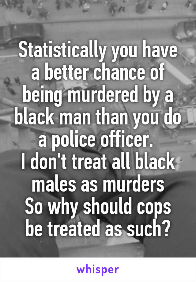 Statistically you have a better chance of being murdered by a black man than you do a police officer.  I don't treat all black males as murders So why should cops be treated as such?