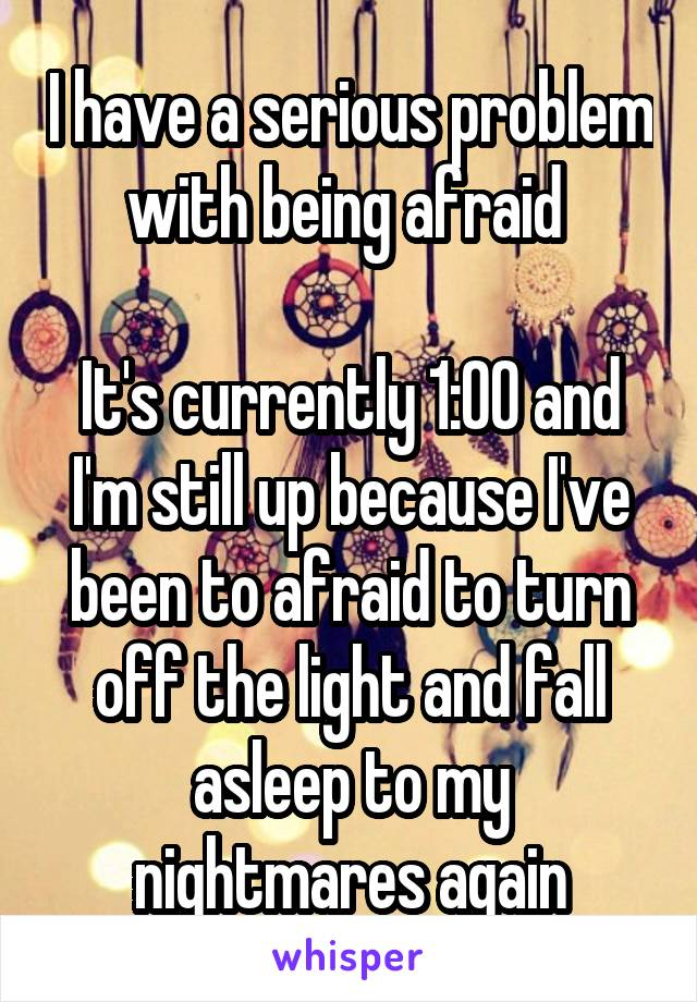I have a serious problem with being afraid   It's currently 1:00 and I'm still up because I've been to afraid to turn off the light and fall asleep to my nightmares again