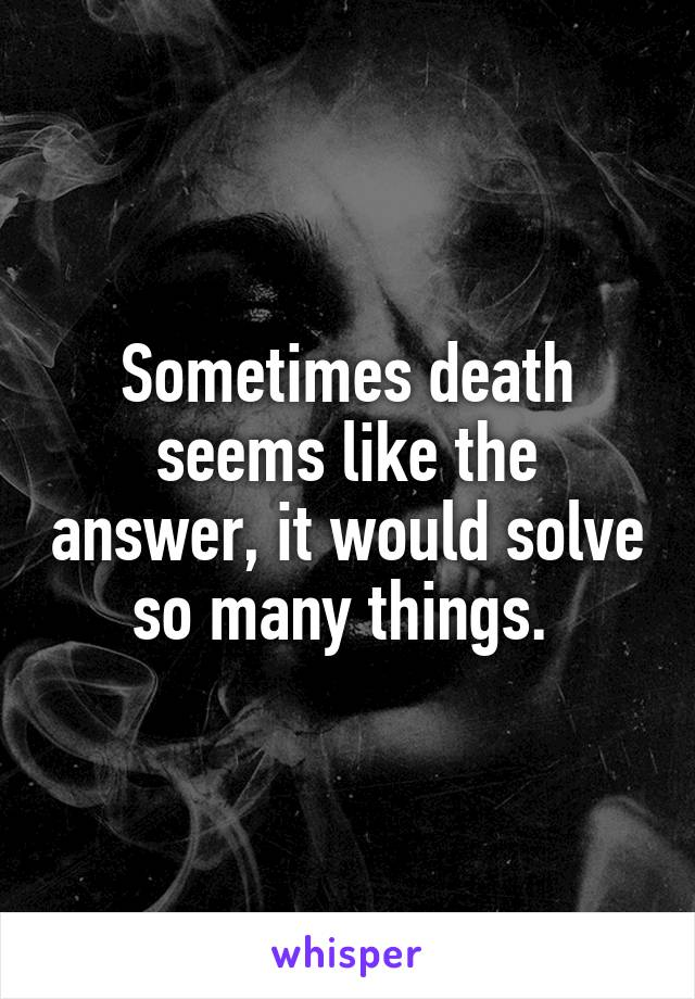 Sometimes death seems like the answer, it would solve so many things.