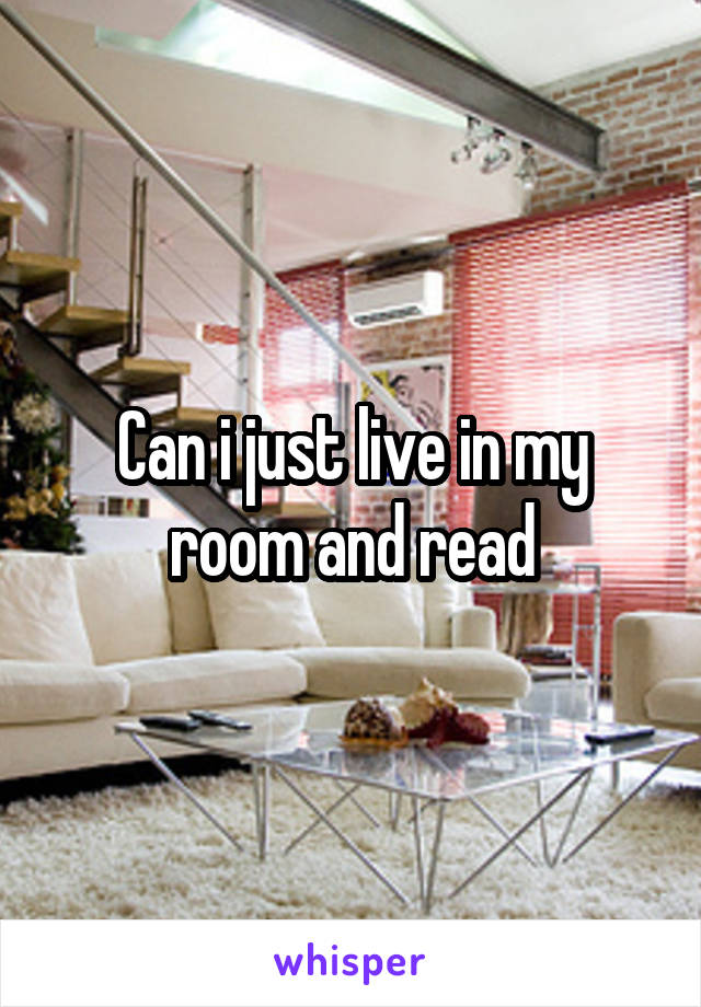 Can i just live in my room and read