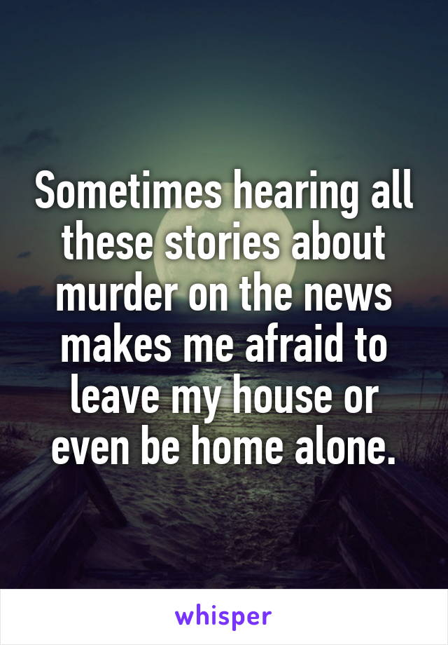 Sometimes hearing all these stories about murder on the news makes me afraid to leave my house or even be home alone.