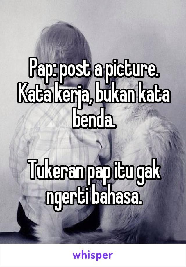 Pap: post a picture. Kata kerja, bukan kata benda.  Tukeran pap itu gak ngerti bahasa.