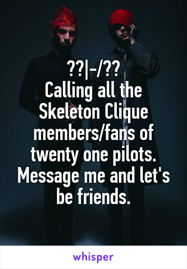 ?? -/?? Calling all the Skeleton Clique members/fans of twenty one pilots. Message me and let's be friends.