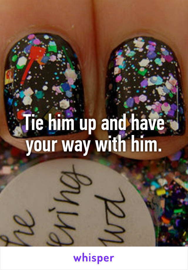 Tie him up and have your way with him.