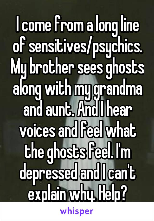 I come from a long line of sensitives/psychics. My brother sees ghosts along with my grandma and aunt. And I hear voices and feel what the ghosts feel. I'm depressed and I can't explain why. Help?