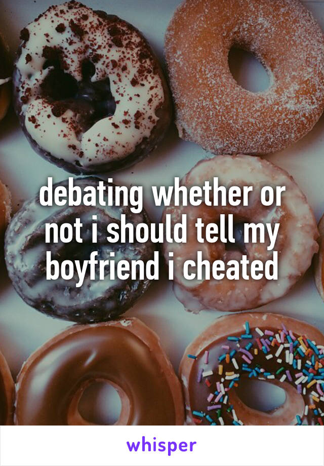 debating whether or not i should tell my boyfriend i cheated