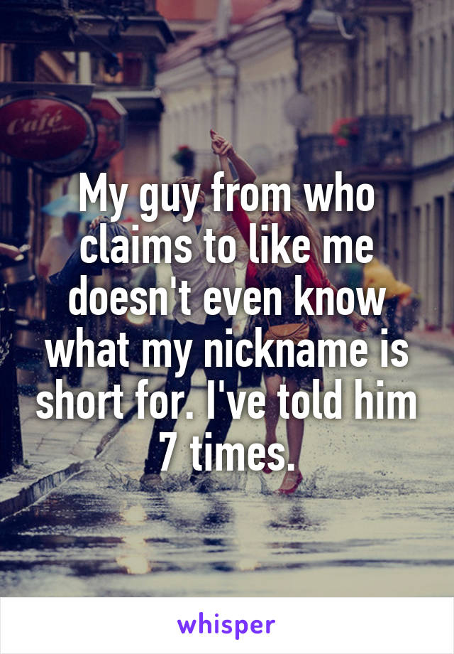 My guy from who claims to like me doesn't even know what my nickname is short for. I've told him 7 times.