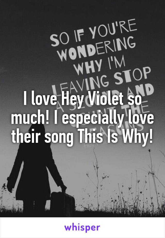 I love Hey Violet so much! I especially love their song This Is Why!