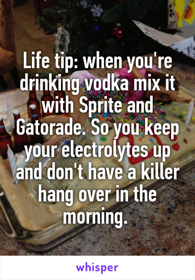 Life tip: when you're drinking vodka mix it with Sprite and Gatorade. So you keep your electrolytes up and don't have a killer hang over in the morning.