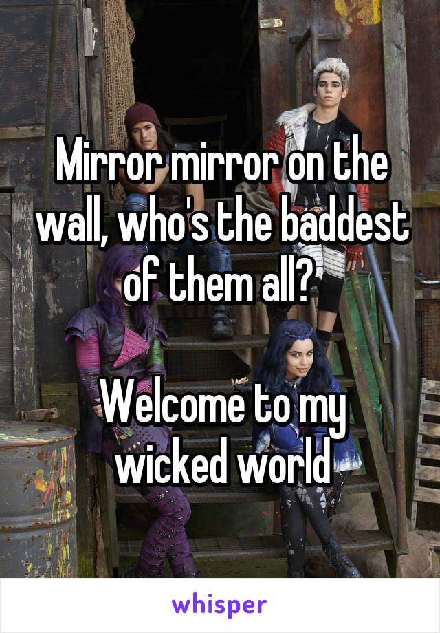 Mirror mirror on the wall, who's the baddest of them all?   Welcome to my wicked world