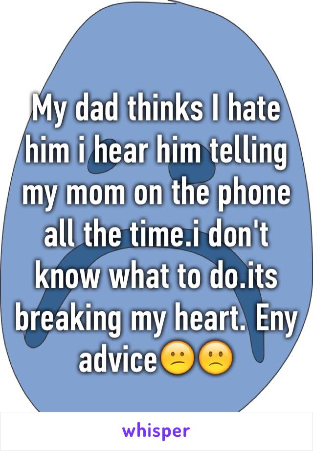 My dad thinks I hate him i hear him telling my mom on the phone all the time.i don't know what to do.its breaking my heart. Eny advice😕🙁