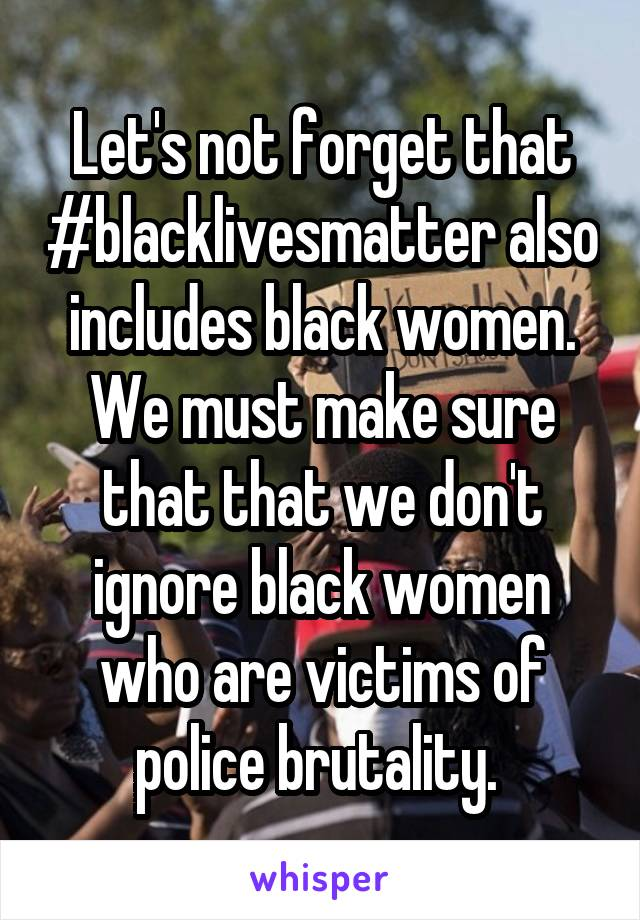 Let's not forget that #blacklivesmatter also includes black women. We must make sure that that we don't ignore black women who are victims of police brutality.