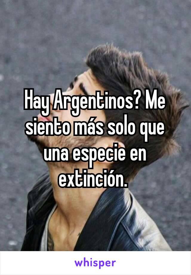 Hay Argentinos? Me siento más solo que una especie en extinción.