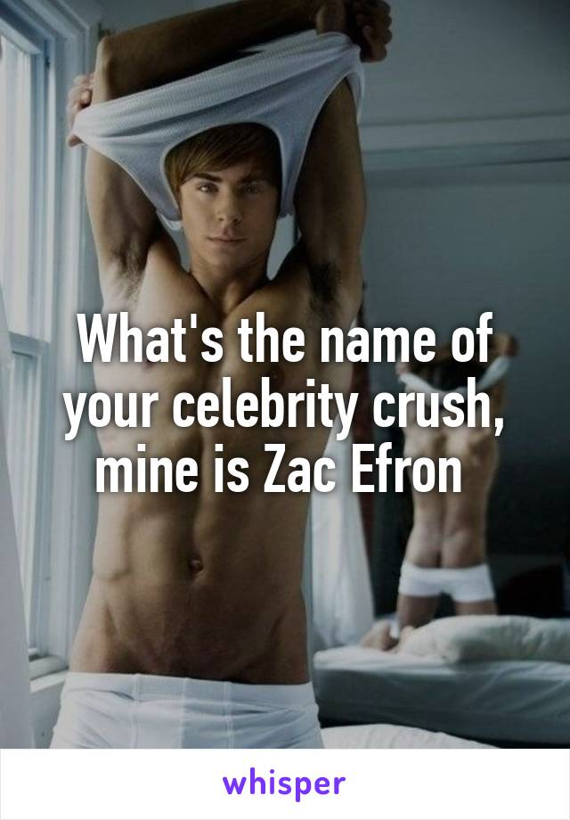 What's the name of your celebrity crush, mine is Zac Efron