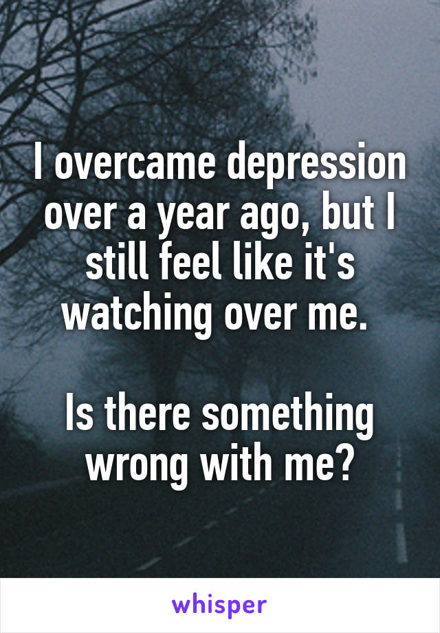 I overcame depression over a year ago, but I still feel like it's watching over me.   Is there something wrong with me?