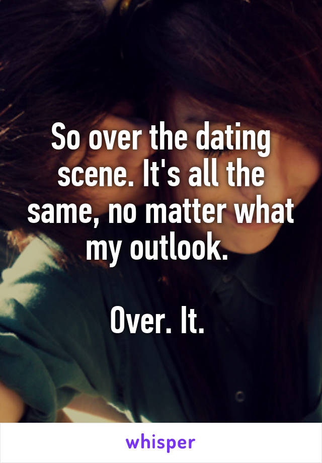 So over the dating scene. It's all the same, no matter what my outlook.   Over. It.