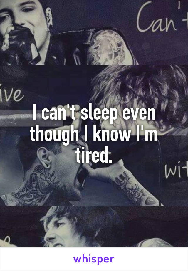 I can't sleep even though I know I'm tired.