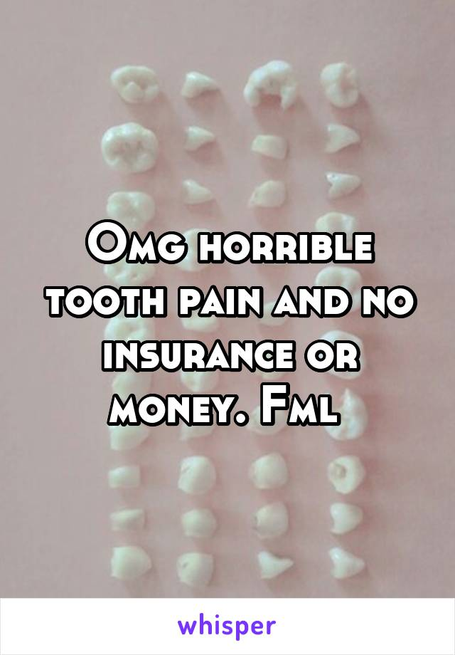 Omg horrible tooth pain and no insurance or money. Fml