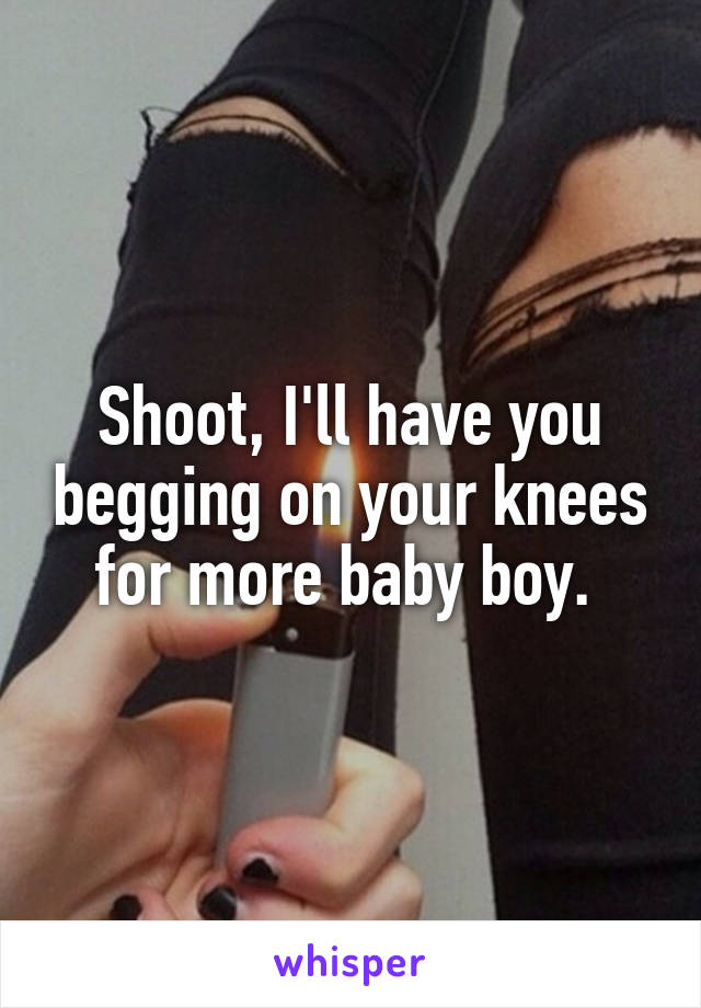 Shoot, I'll have you begging on your knees for more baby boy.