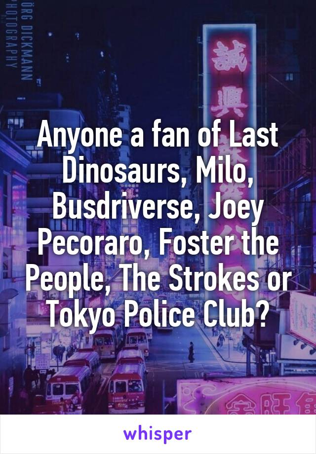 Anyone a fan of Last Dinosaurs, Milo, Busdriverse, Joey Pecoraro, Foster the People, The Strokes or Tokyo Police Club?