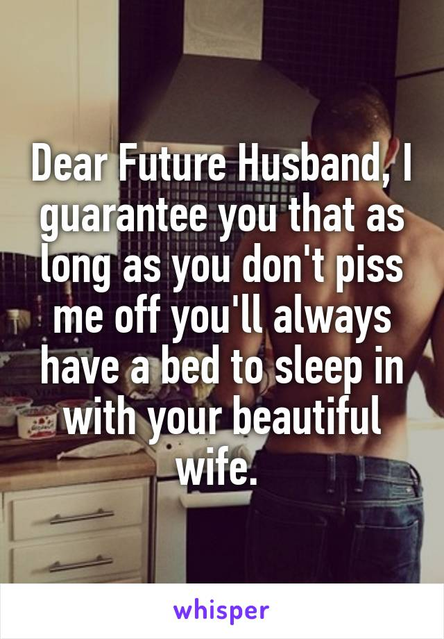 Dear Future Husband, I guarantee you that as long as you don't piss me off you'll always have a bed to sleep in with your beautiful wife.