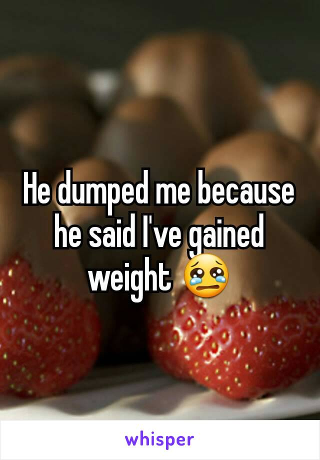 He dumped me because he said I've gained weight 😢