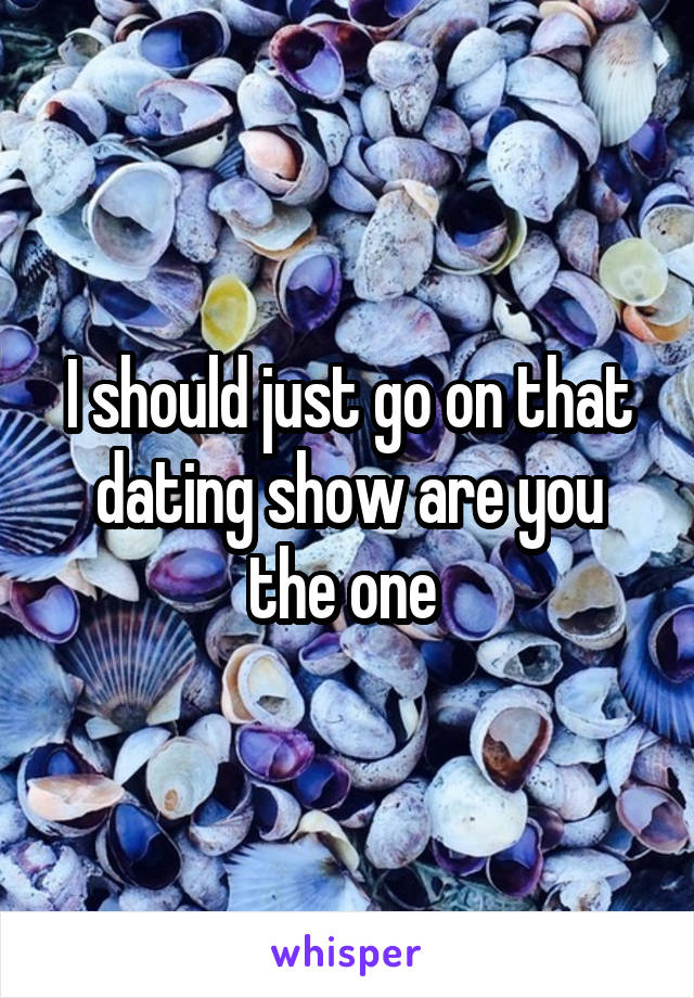 I should just go on that dating show are you the one