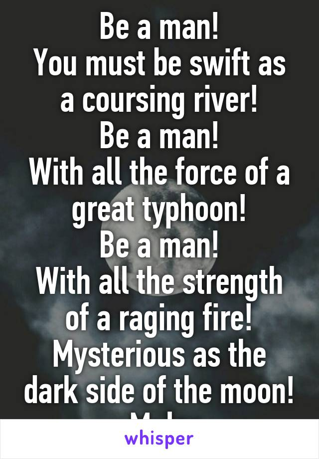 Be a man! You must be swift as a coursing river! Be a man! With all the force of a great typhoon! Be a man! With all the strength of a raging fire! Mysterious as the dark side of the moon! -Mulan