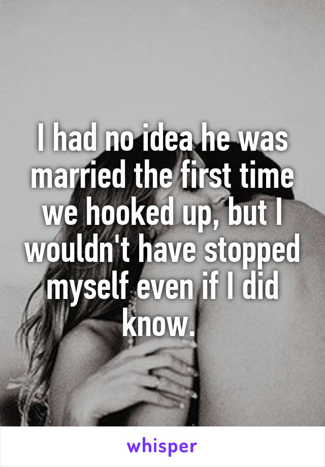 I had no idea he was married the first time we hooked up, but I wouldn't have stopped myself even if I did know.