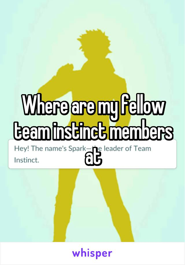 Where are my fellow team instinct members at
