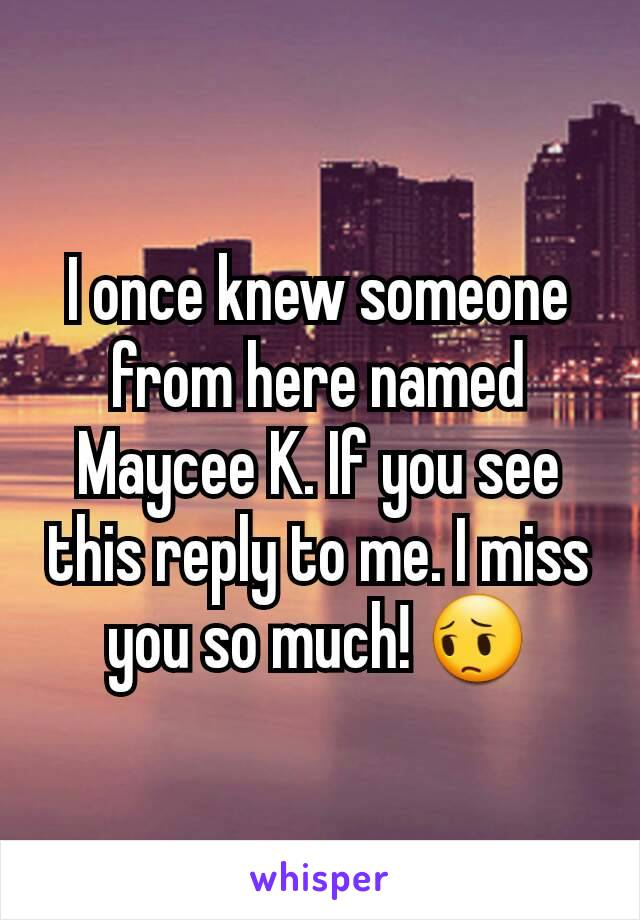 I once knew someone from here named Maycee K. If you see this reply to me. I miss you so much! 😔