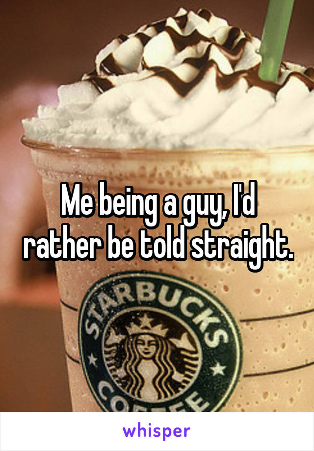 Me being a guy, I'd rather be told straight.