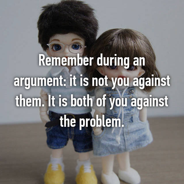 Remember during an argument: it is not you against them. It is both of you against the problem.